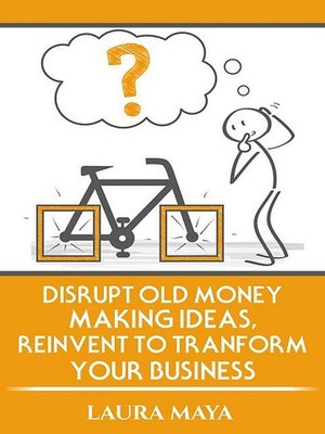cover image of Disrupt old money making ideas,reinvent to transform your business