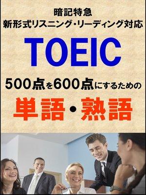 cover image of TOEIC500点を600点にするための単語・熟語(リーディング・リスニング暗記特急)リストDL付