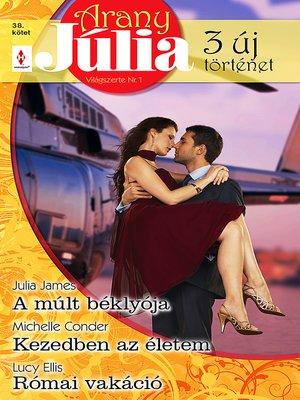 cover image of Arany Júlia 38. kötet - A múlt béklyója, Kezedben az életem, Római vakáció