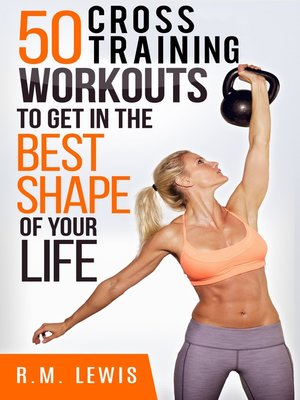 cover image of The Top 50 Cross Training Workouts To Get In The Best Shape Of Your Life.