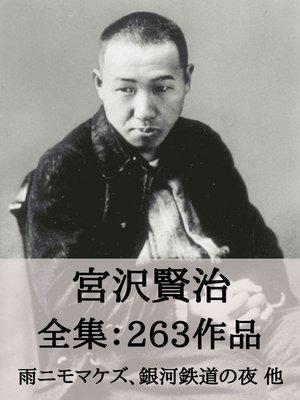 cover image of 宮沢賢治 全集263作品:雨ニモマケズ、銀河鉄道の夜、注文の多い料理店 他