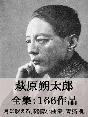 cover image of 萩原朔太郎 全集166作品:月に吠える、純情小曲集、青猫 他