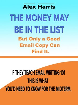 cover image of The Money May Be In the List. But Only a Good Email Copy Can Find It — If They Teach Email Writing 101, This Is What You'd Need to Know For the Midterm.
