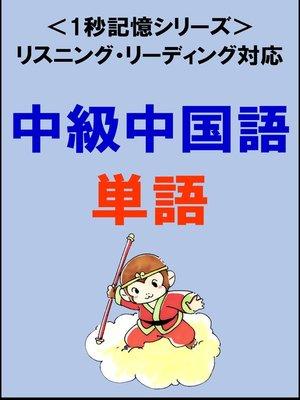 cover image of 中級中国語:1500単語(リスニング・リーディング対応、HSK5級レベル)1秒記憶シリーズ