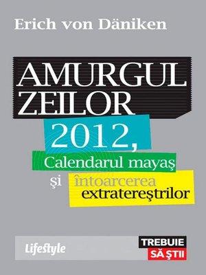 cover image of Amurgul zeilor. 2012, calendarul mayaș și întoarcerea extratereștrilor