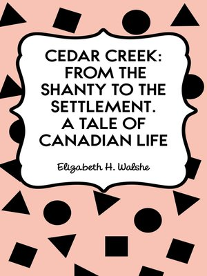 cover image of Cedar Creek: From the Shanty to the Settlement. A Tale of Canadian Life