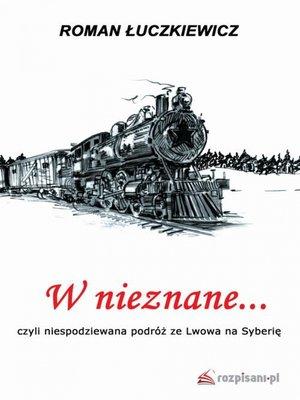 cover image of W nieznane... czyli niespodziewana podróż ze Lwowa na Syberię