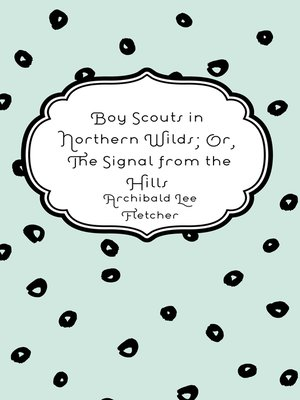 cover image of Boy Scouts in Northern Wilds; Or, The Signal from the Hills
