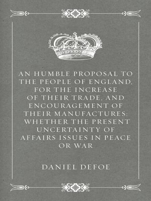 cover image of An Humble Proposal to the People of England, for the Increase of their Trade, and Encouragement of Their Manufactures