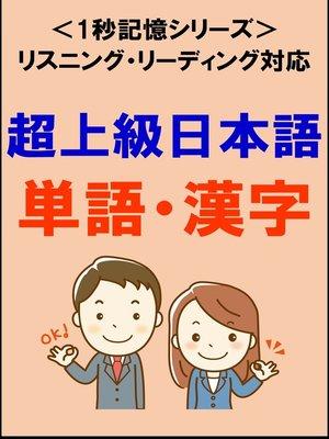 cover image of 超上級日本語:1500単語・漢字(リスニング・リーディング対応、JLPTN1レベル)1秒記憶シリーズ