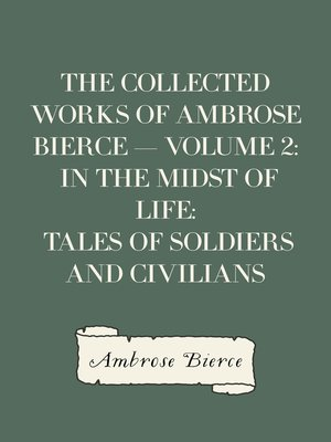 cover image of The Collected Works of Ambrose Bierce — Volume 2: In the Midst of Life: Tales of Soldiers and Civilians