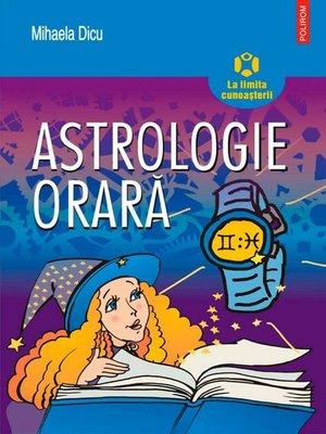 cover image of Astrologie orară: horoscopul întrebărilor despre dragoste, succes, bani și orice alt lucru care ne preocupă