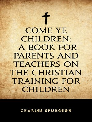 cover image of Come Ye Children: A Book for Parents and Teachers on the Christian Training for Children