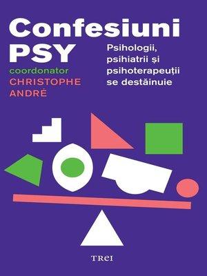 cover image of Confesiuni psy. Psihologii, psihiatrii și psihoterapeuții se destăinuie