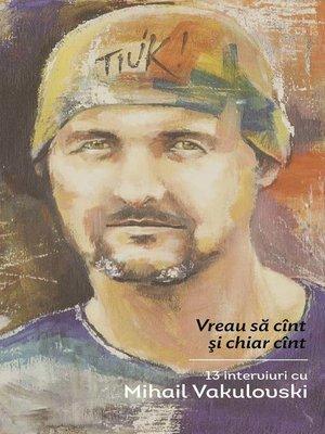 cover image of Vreau sa cînt și chiar cînt. 13 interviuri cu Mihail Vakulovski