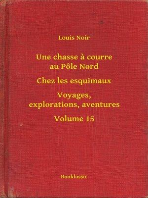 cover image of Une chasse a courre au Pôle Nord--Chez les esquimaux--Voyages, explorations, aventures--Volume 15