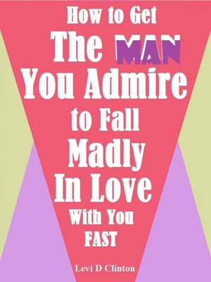 cover image of How to Get the Man You Admire to Fall Madly In Love With You Fast