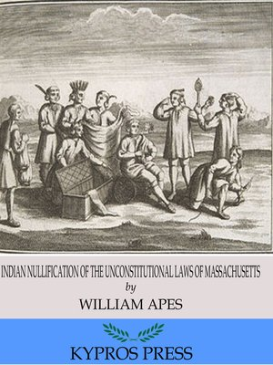cover image of Indian Nullification of the Unconstitutional Laws of Massachusetts Relative to the Marshpee Tribe: or, The Pretended Riot Explained