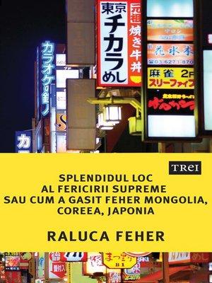 cover image of Splendidul loc al fericirii supreme sau cum a găsit Feher Mongolia, Coreea, Japonia