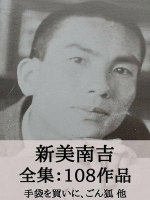 cover image of 新美南吉 全集108作品:手袋を買いに、ごん狐(ごんぎつね) 他