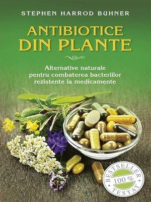 cover image of Antibiotice din plante. Alternative naturale pentru combaterea bacteriilor rezistente la medicamente