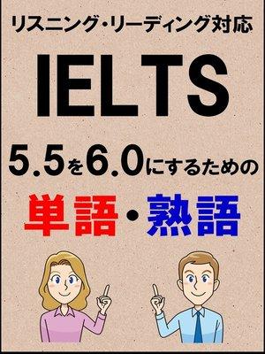 cover image of IELTS 5.5を6.0にするための単語・熟語(リーディング・リスニング対応勉強法)リストDL付