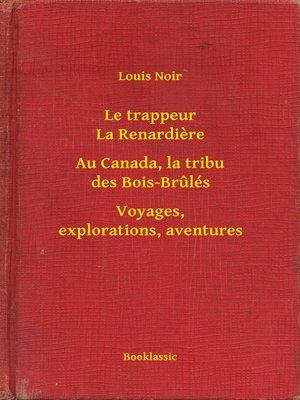 cover image of Le trappeur La Renardiere--Au Canada, la tribu des Bois-Brulés--Voyages, explorations, aventures