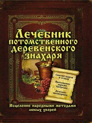cover image of Лечебник потомственного деревенского знахаря. Исцеление народными методами любых хворей