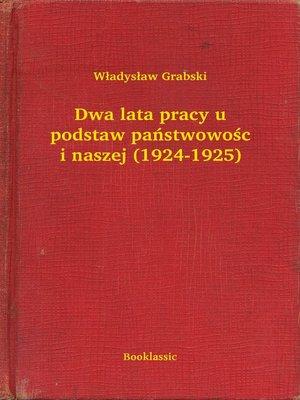 cover image of Dwa lata pracy u podstaw państwowości naszej (1924-1925)