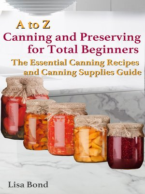 cover image of A to Z Canning and Preserving for Total Beginners The Essential Canning Recipes and Canning Supplies Guide