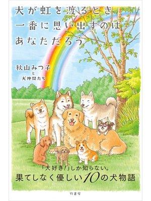 cover image of 犬が虹を渡るとき一番に思い出すのは あなただろう