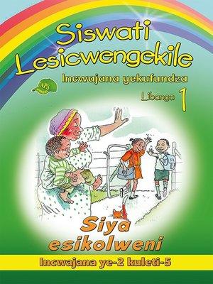 cover image of Siswati Lesicwengekile Grade 1 Reader 2: Siya Esikolweni