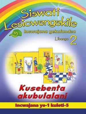 cover image of Siswati Lesicwengekile Grade 2 Reader 1: Kusebenta Akubulal