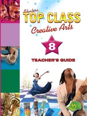 cover image of Top Class Creativarts Grade 8 Teacher's Guide