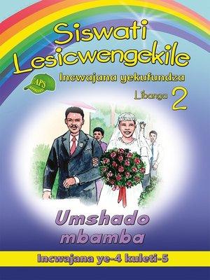 cover image of Siswati Lesicwengekile Grade 2 Reader 4: Umshado Mbamba