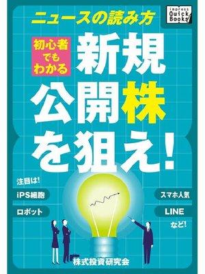 cover image of 新規公開株(IPO)を狙え! 初心者でもわかるニュースの読み方 注目はLINE、スマホ人気、ロボット、iPS細胞など