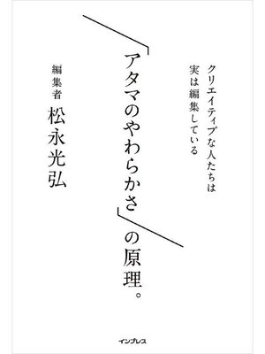 cover image of 「アタマのやわらかさ」の原理。 クリエイティブな人たちは実は編集している: 本編