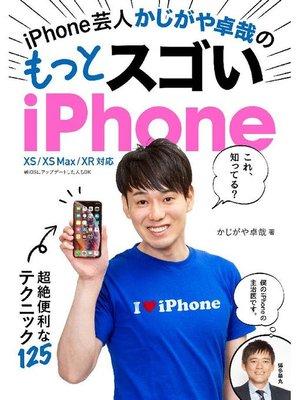 cover image of iPhone芸人 かじがや卓哉の もっとスゴいiPhone 超絶便利なテクニック125 XS/XS Max/XR 対応: 本編