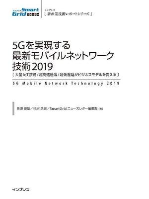 cover image of 5Gを実現する最新モバイルネットワーク技術2019 [大量IoT接続/超高速通信/超低遅延がビジネスモデルを変える]: 本編