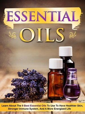 cover image of Essential Oils Learn About the 9 Best Essential Oils to Use to Have Healthier Skin, Stronger Immune System, and a More Energized Life