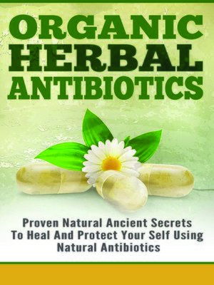 cover image of Organic Herbal Antibiotics--Proven Natural Ancient Secrets to Heal and Protect Your Self Using Natural Antibiotics
