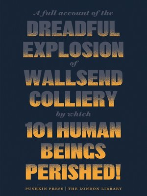 cover image of A Full Account of the Dreadful Explosion of Wallsend Colliery by which 101 Human Beings Perished!