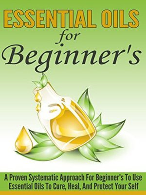 cover image of Essential Oils For Beginner's--A Proven Systematic Approach For Beginner's to Use Essential Oils to Cure, Heal , and Protect Themselves