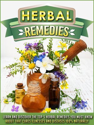 cover image of Herbal Remedies Learn and Discover the Top 5 Herbal Remedies You Must Know About That Cures Illnesses and Diseases 100% Naturally