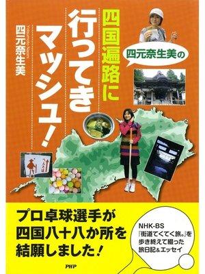 cover image of 四元奈生美の 四国遍路に行ってきマッシュ!
