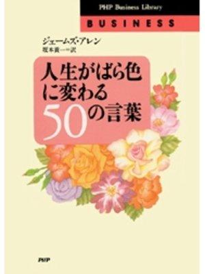 cover image of 人生がばら色に変わる50の言葉: 本編