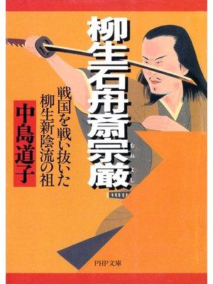 cover image of 柳生石舟斎宗厳(むねよし)戦国を戦い抜いた柳生新陰流の祖