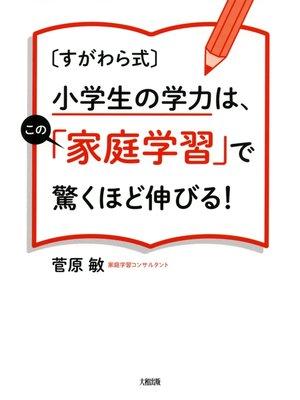 cover image of [すがわら式]小学生の学力は、この「家庭学習」で驚くほど伸びる!(大和出版)