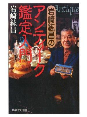 cover image of 岩崎紘昌の アンティーク鑑定入門: 本編