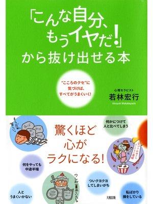 """cover image of 「こんな自分、もうイヤだ!」から抜け出せる本(大和出版)  """"こころのクセ""""に気づけば、すべてがうまくいく!"""